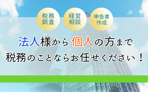 税務調査・経営相談・申告書作成、税務のことならお任せください!